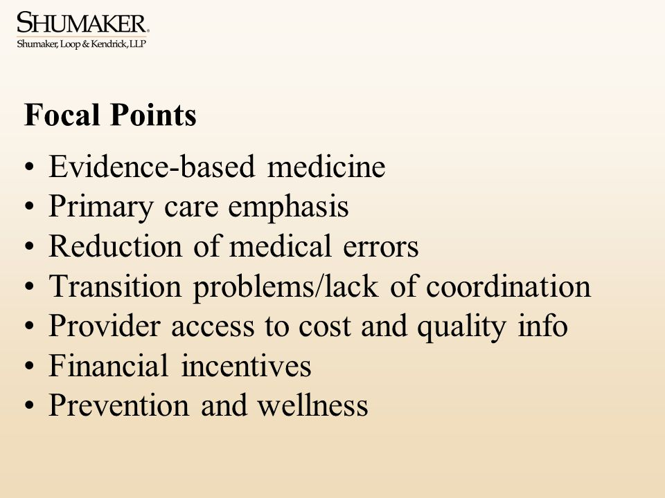 Focal Points Evidence-based medicine Primary care emphasis Reduction of medical errors Transition problems/lack of coordination Provider access to cost and quality info Financial incentives Prevention and wellness