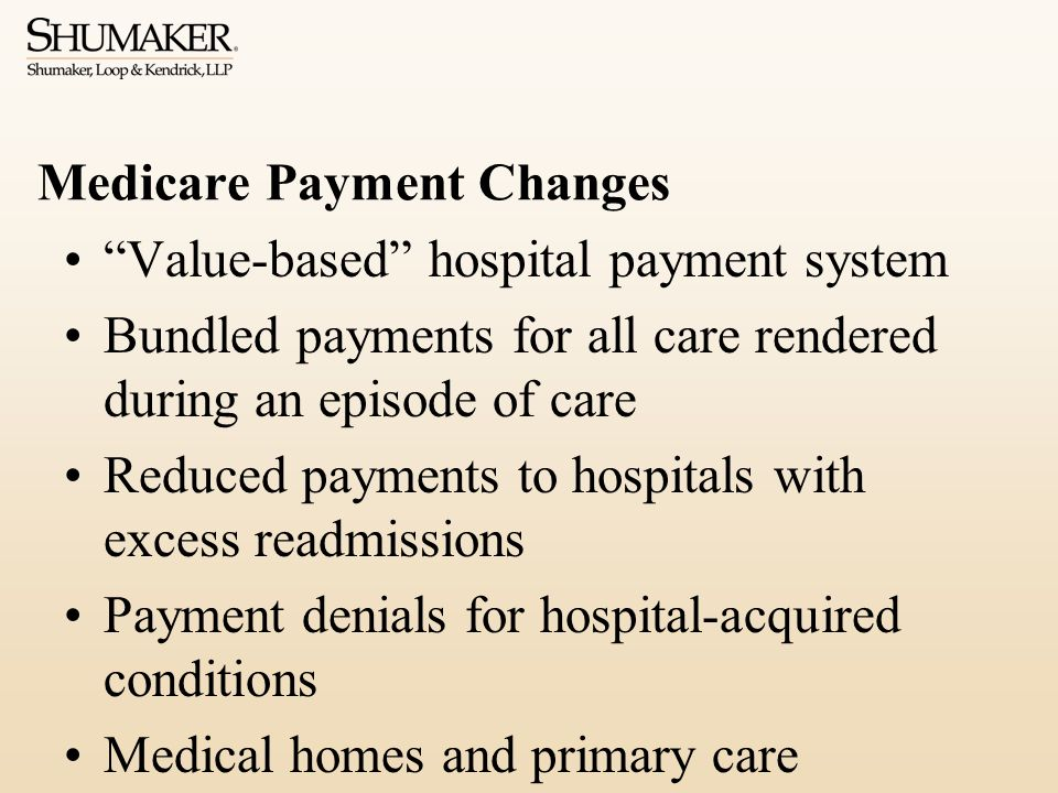 Medicare Payment Changes Value-based hospital payment system Bundled payments for all care rendered during an episode of care Reduced payments to hospitals with excess readmissions Payment denials for hospital-acquired conditions Medical homes and primary care