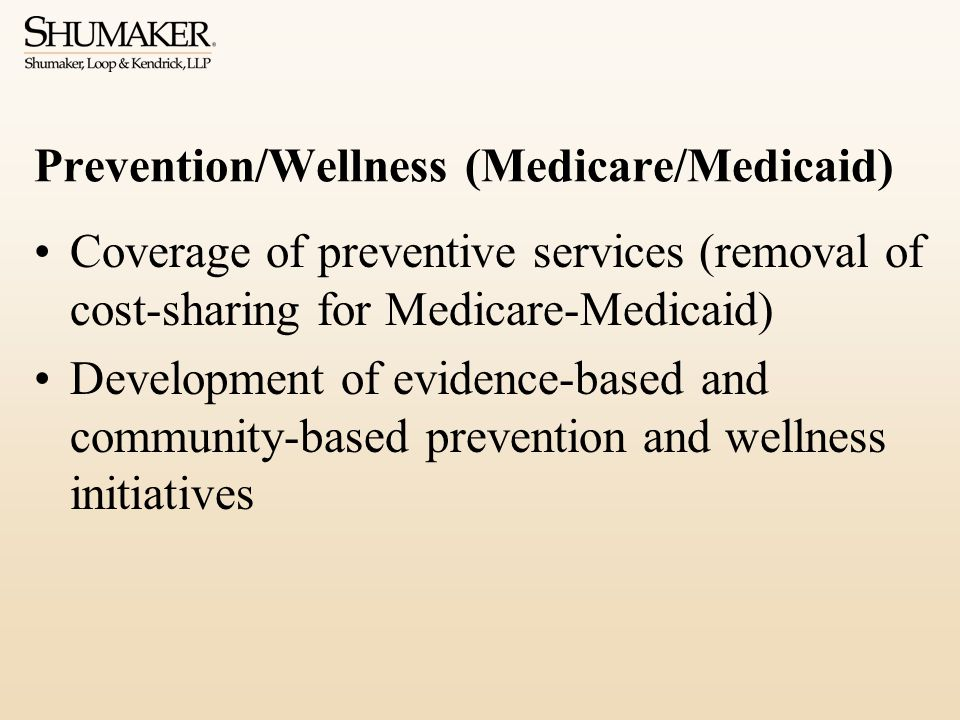 Prevention/Wellness (Medicare/Medicaid) Coverage of preventive services (removal of cost-sharing for Medicare-Medicaid) Development of evidence-based