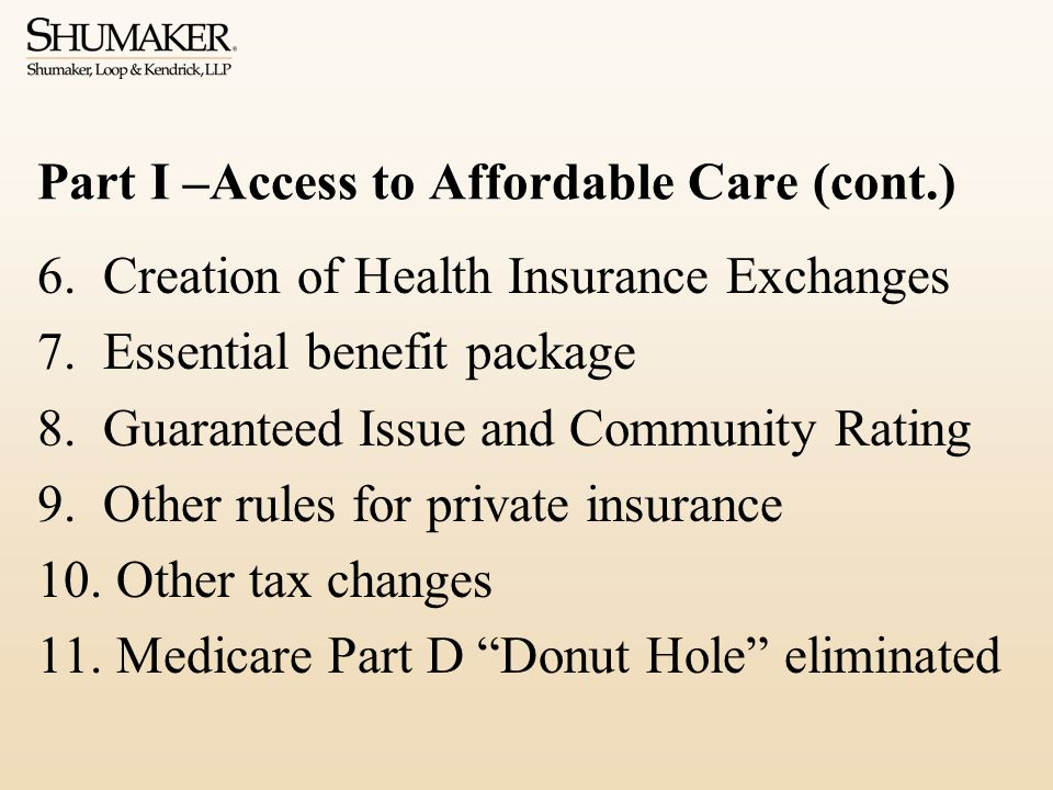 Part I –Access to Affordable Care (cont.) 6.Creation of Health Insurance Exchanges 7.Essential benefit package 8.Guaranteed Issue and Community Rating 9.Other rules for private insurance 10.