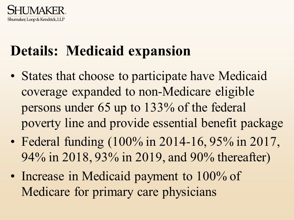 Details: Medicaid expansion States that choose to participate have Medicaid coverage expanded to non-Medicare eligible persons under 65 up to 133% of the federal poverty line and provide essential benefit package Federal funding (100% in 2014-16, 95% in 2017, 94% in 2018, 93% in 2019, and 90% thereafter) Increase in Medicaid payment to 100% of Medicare for primary care physicians
