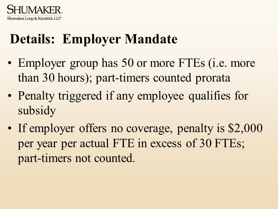 Details: Employer Mandate Employer group has 50 or more FTEs (i.e. more than 30 hours); part-timers counted prorata Penalty triggered if any employee