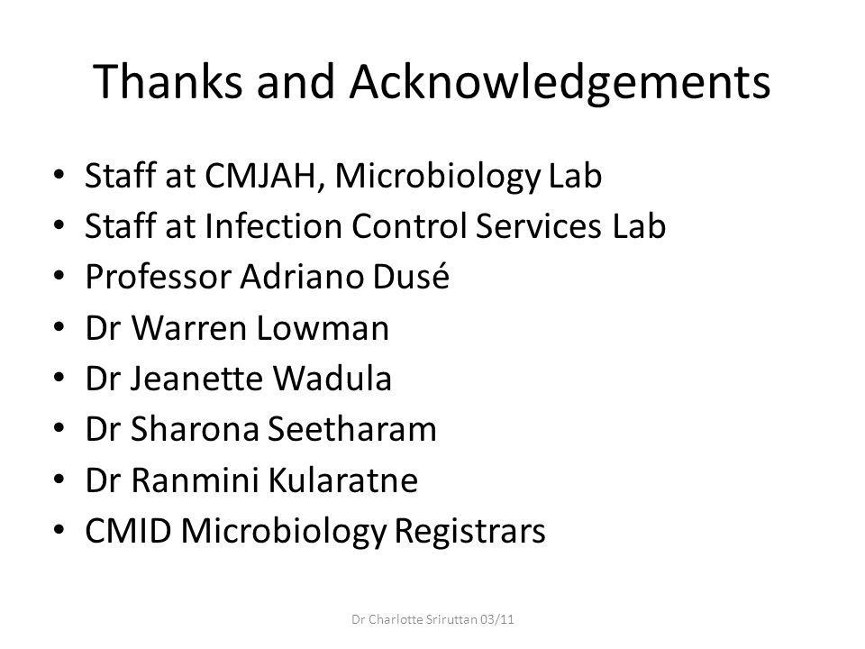 Thanks and Acknowledgements Staff at CMJAH, Microbiology Lab Staff at Infection Control Services Lab Professor Adriano Dusé Dr Warren Lowman Dr Jeanet