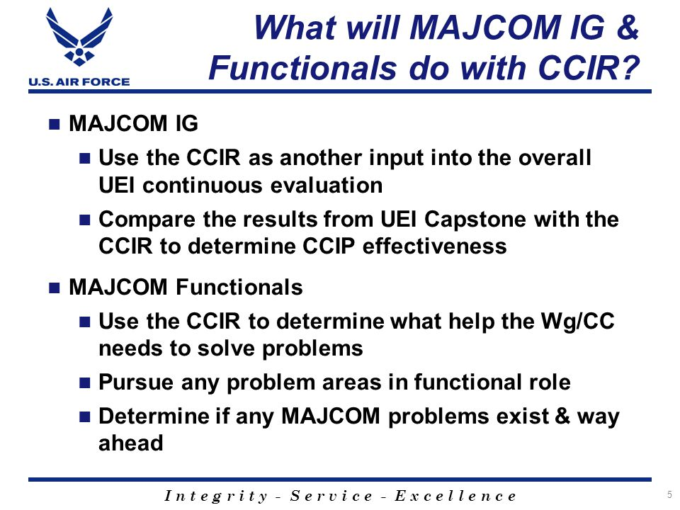 I n t e g r i t y - S e r v i c e - E x c e l l e n c e What will MAJCOM IG & Functionals do with CCIR.