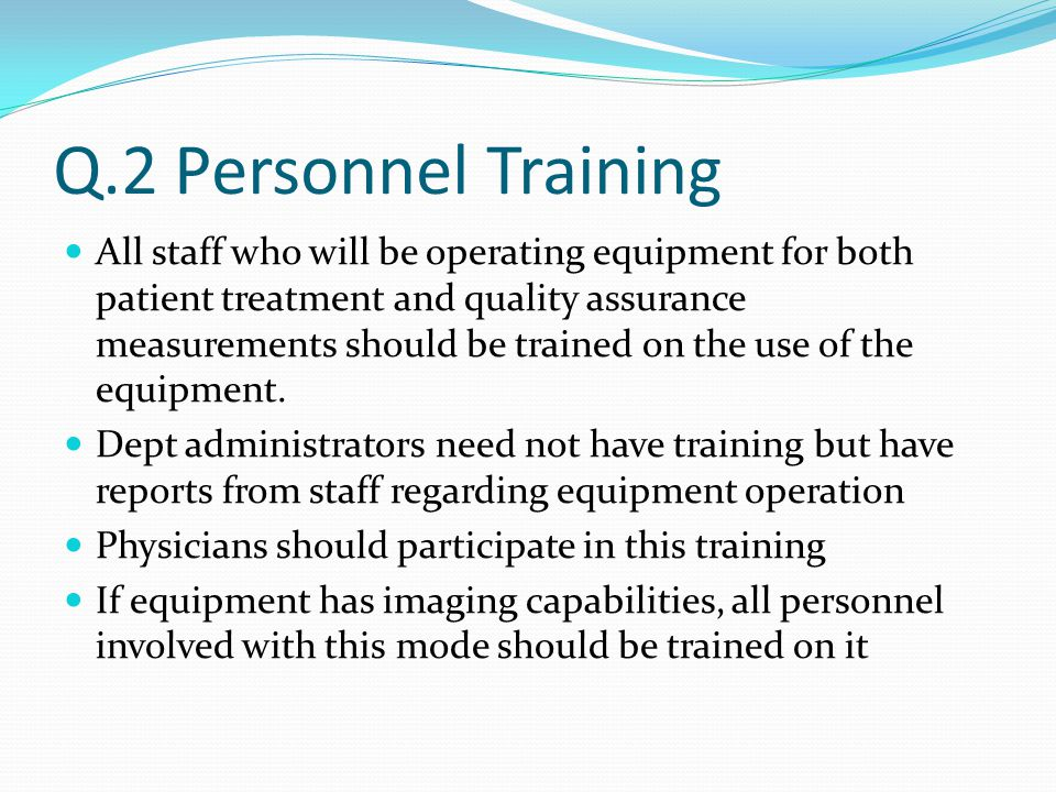 Q.2 Personnel Training All staff who will be operating equipment for both patient treatment and quality assurance measurements should be trained on the use of the equipment.