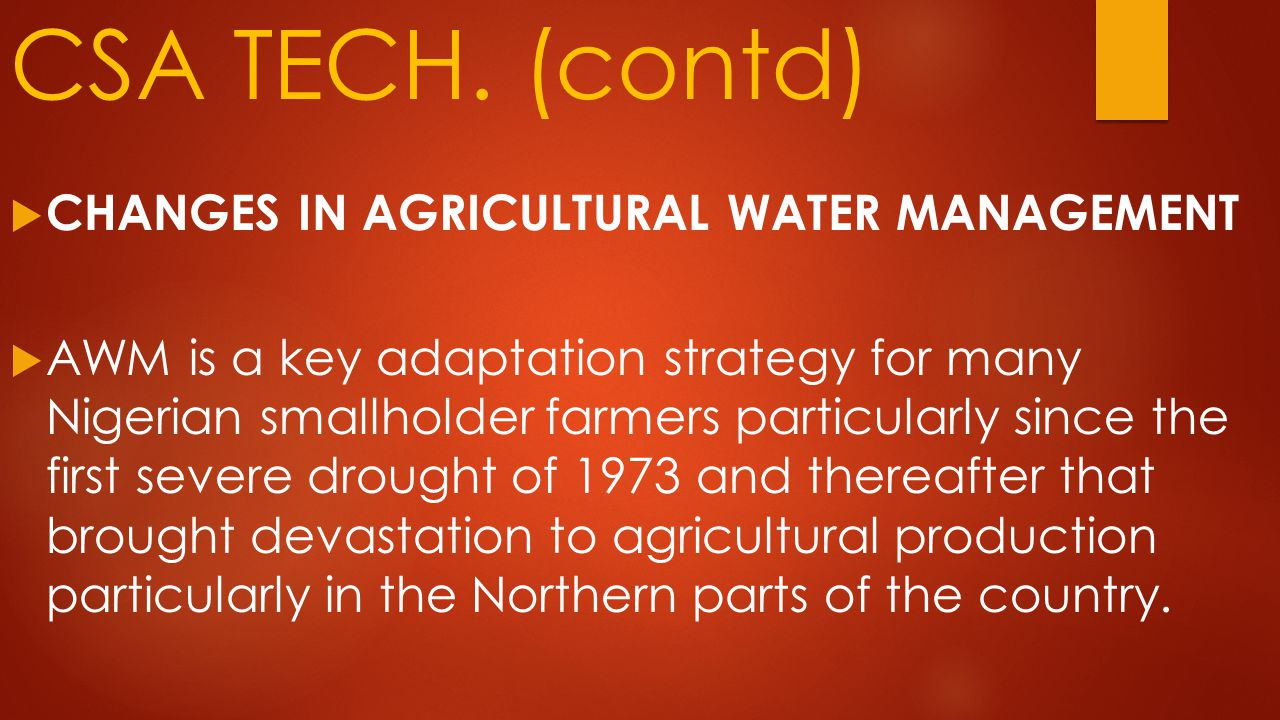 CSA TECH. (contd)  CHANGES IN AGRICULTURAL WATER MANAGEMENT  AWM is a key adaptation strategy for many Nigerian smallholder farmers particularly sin