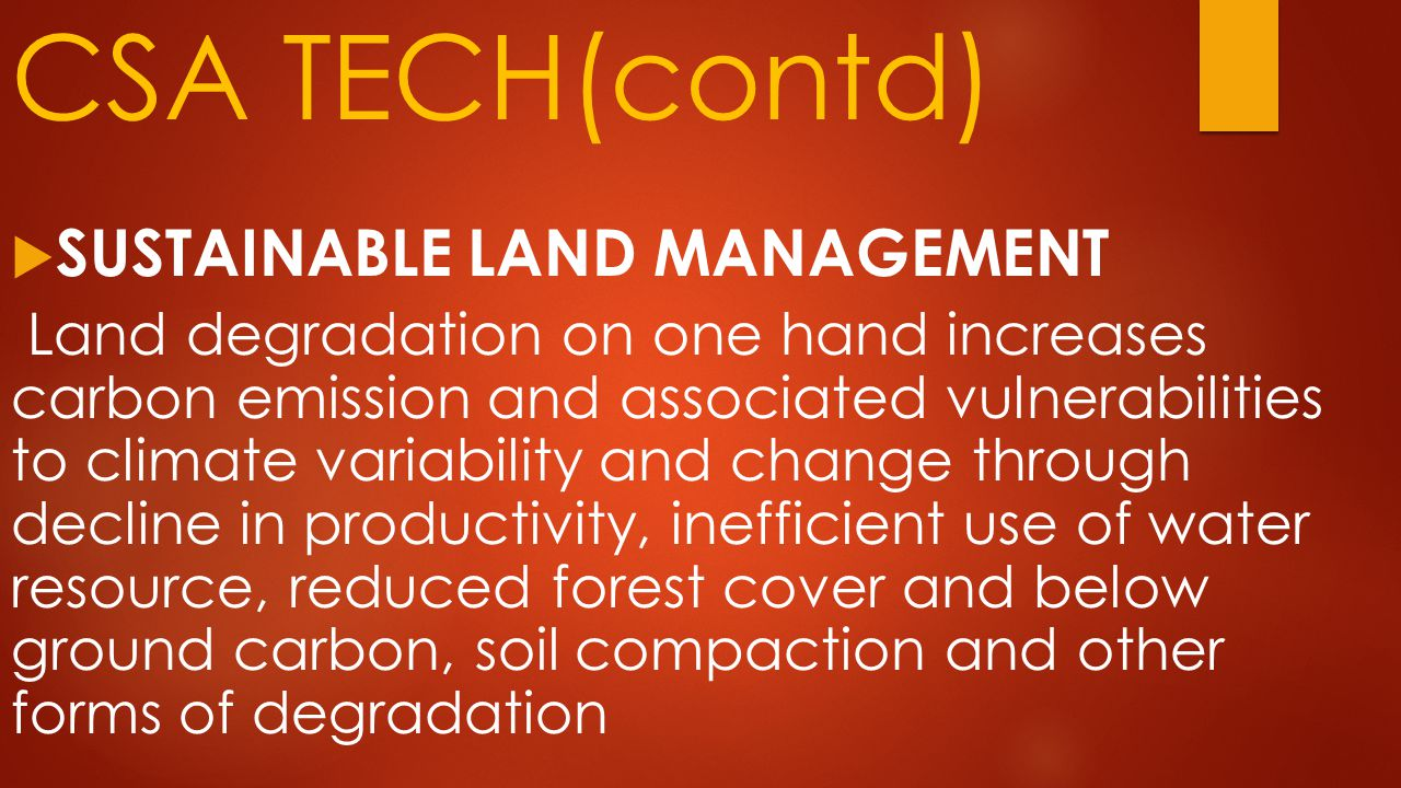 CSA TECH(contd)  SUSTAINABLE LAND MANAGEMENT Land degradation on one hand increases carbon emission and associated vulnerabilities to climate variability and change through decline in productivity, inefficient use of water resource, reduced forest cover and below ground carbon, soil compaction and other forms of degradation
