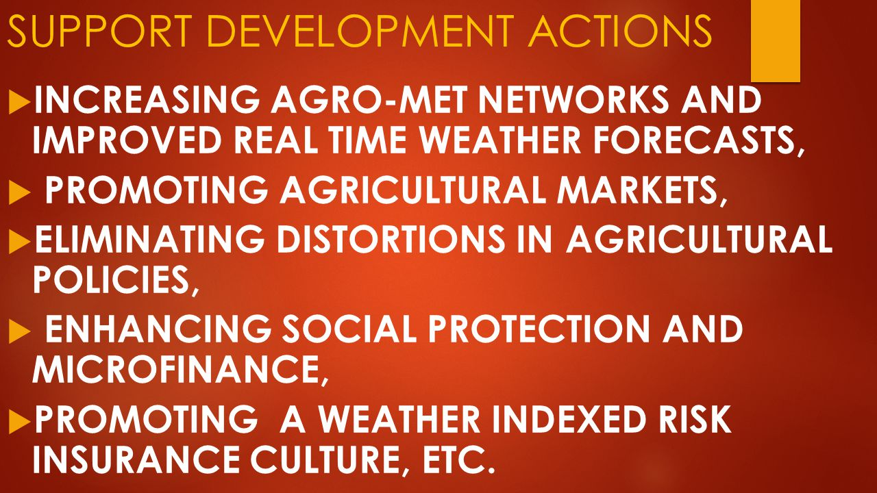 SUPPORT DEVELOPMENT ACTIONS  INCREASING AGRO-MET NETWORKS AND IMPROVED REAL TIME WEATHER FORECASTS,  PROMOTING AGRICULTURAL MARKETS,  ELIMINATING DISTORTIONS IN AGRICULTURAL POLICIES,  ENHANCING SOCIAL PROTECTION AND MICROFINANCE,  PROMOTING A WEATHER INDEXED RISK INSURANCE CULTURE, ETC.