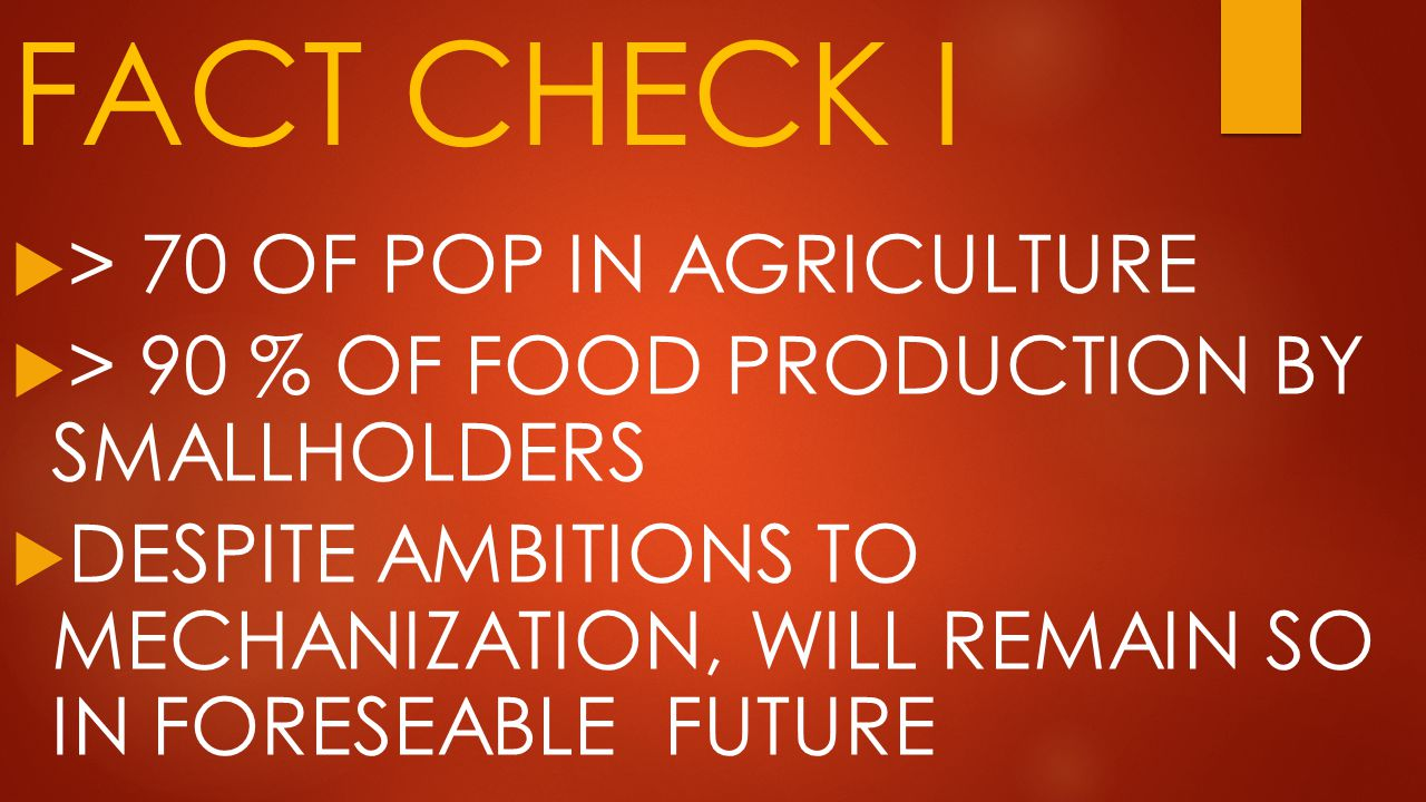 FACT CHECK I  > 70 OF POP IN AGRICULTURE  > 90 % OF FOOD PRODUCTION BY SMALLHOLDERS  DESPITE AMBITIONS TO MECHANIZATION, WILL REMAIN SO IN FORESEABLE FUTURE