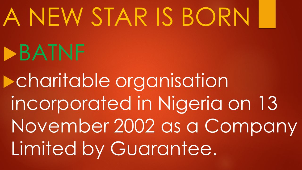 A NEW STAR IS BORN  BATNF  charitable organisation incorporated in Nigeria on 13 November 2002 as a Company Limited by Guarantee.