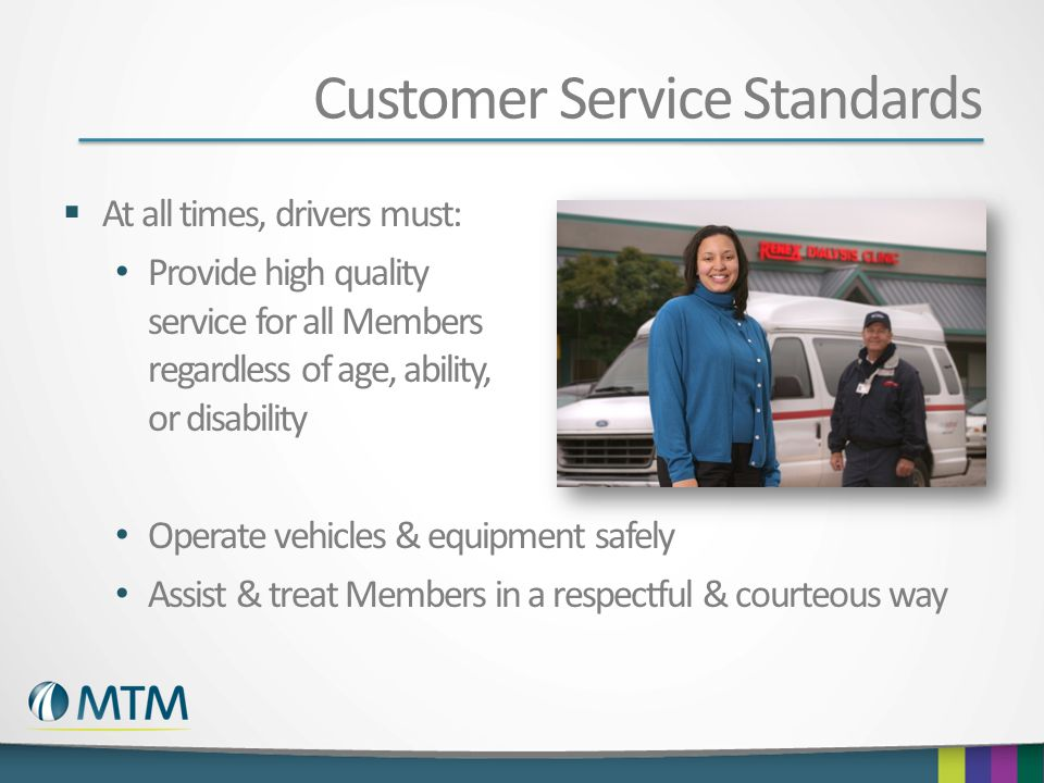 Customer Service Standards  At all times, drivers must: Provide high quality service for all Members regardless of age, ability, or disability Operate vehicles & equipment safely Assist & treat Members in a respectful & courteous way