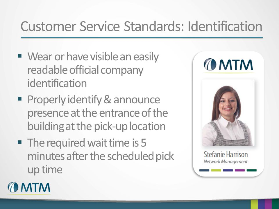 Customer Service Standards: Identification  Wear or have visible an easily readable official company identification  Properly identify & announce presence at the entrance of the building at the pick-up location  The required wait time is 5 minutes after the scheduled pick up time