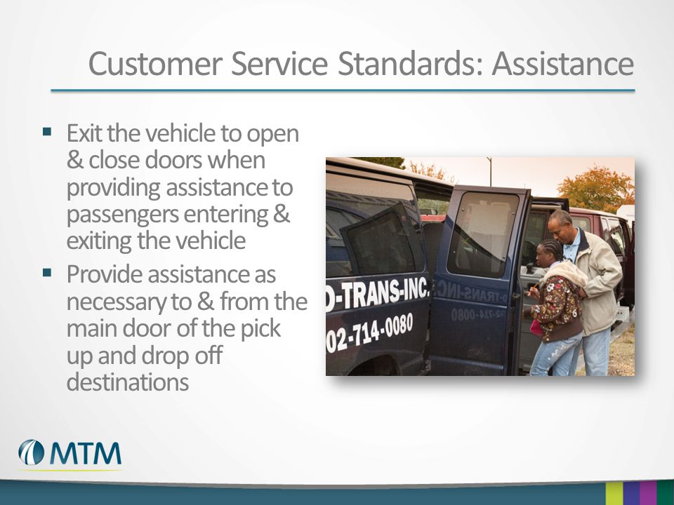 Customer Service Standards: Assistance  Exit the vehicle to open & close doors when providing assistance to passengers entering & exiting the vehicle  Provide assistance as necessary to & from the main door of the pick up and drop off destinations
