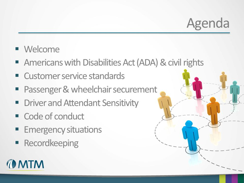 Agenda  Welcome  Americans with Disabilities Act (ADA) & civil rights  Customer service standards  Passenger & wheelchair securement  Driver and Attendant Sensitivity  Code of conduct  Emergency situations  Recordkeeping