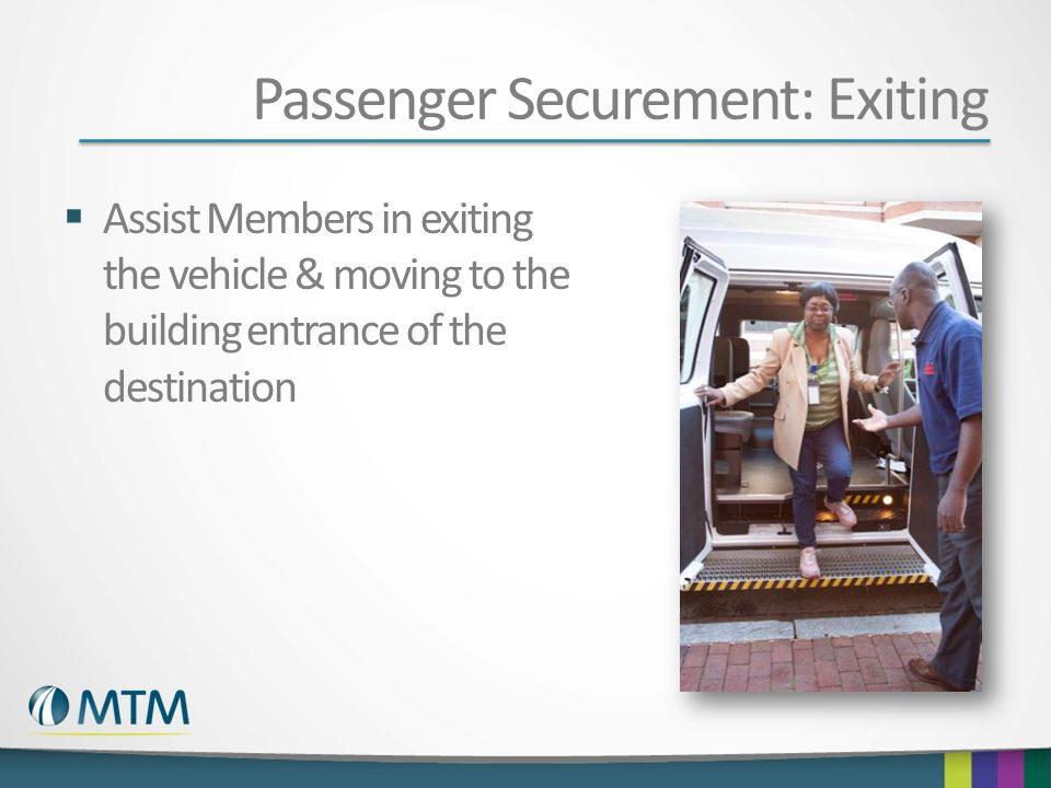 Passenger Securement: Exiting  Assist Members in exiting the vehicle & moving to the building entrance of the destination