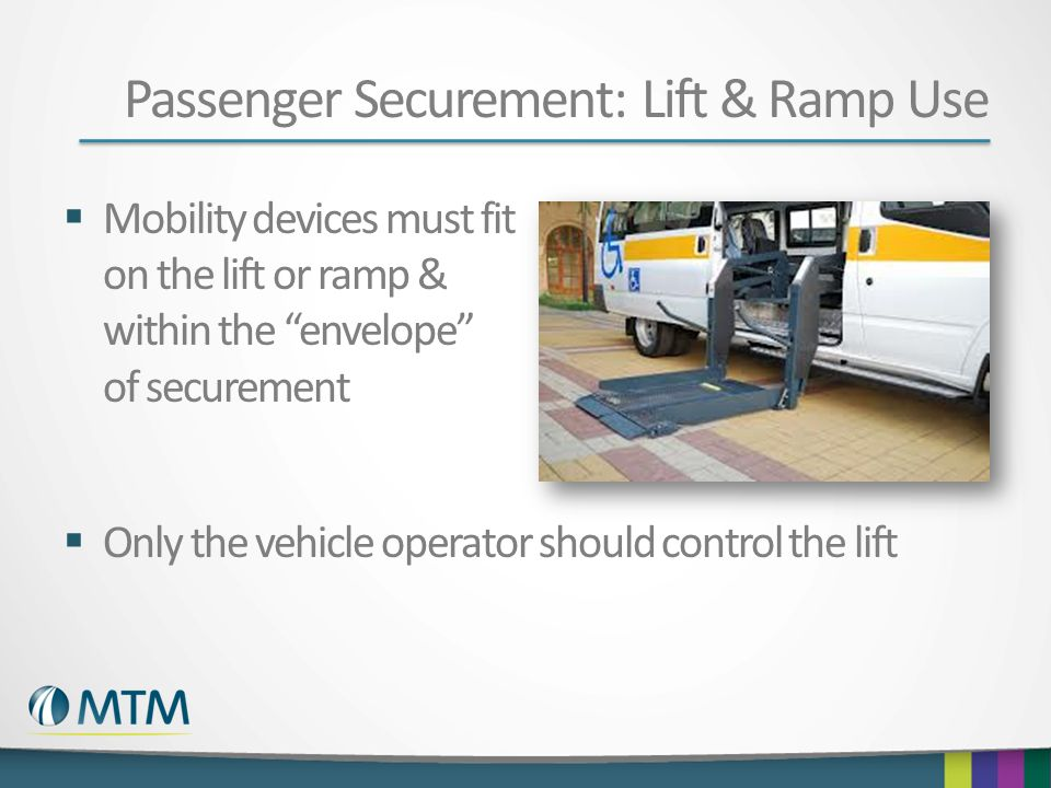 Passenger Securement: Lift & Ramp Use  Mobility devices must fit on the lift or ramp & within the envelope of securement  Only the vehicle operator should control the lift