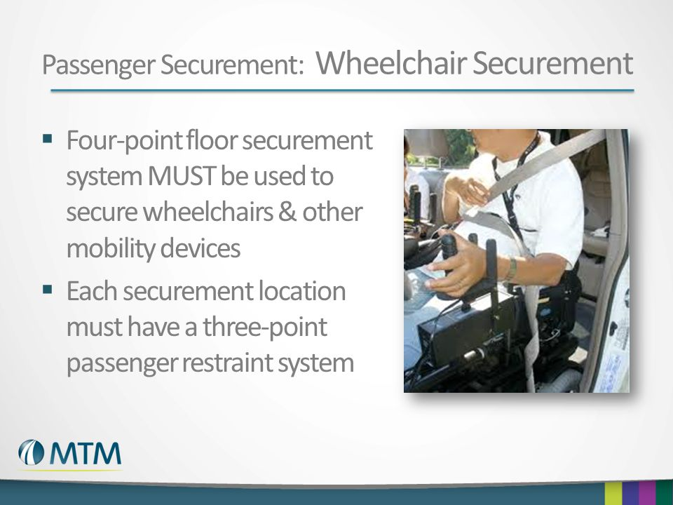 Passenger Securement: Wheelchair Securement  Four-point floor securement system MUST be used to secure wheelchairs & other mobility devices  Each securement location must have a three-point passenger restraint system