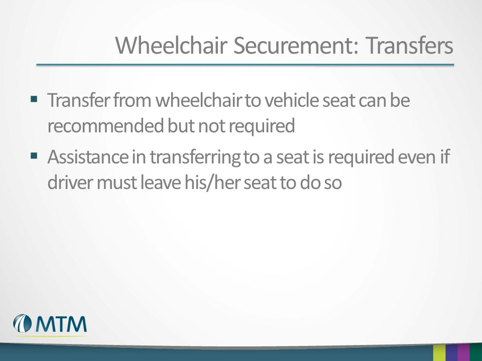 Wheelchair Securement: Transfers  Transfer from wheelchair to vehicle seat can be recommended but not required  Assistance in transferring to a seat is required even if driver must leave his/her seat to do so
