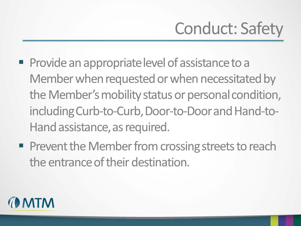 Conduct: Safety  Provide an appropriate level of assistance to a Member when requested or when necessitated by the Member's mobility status or personal condition, including Curb-to-Curb, Door-to-Door and Hand-to- Hand assistance, as required.