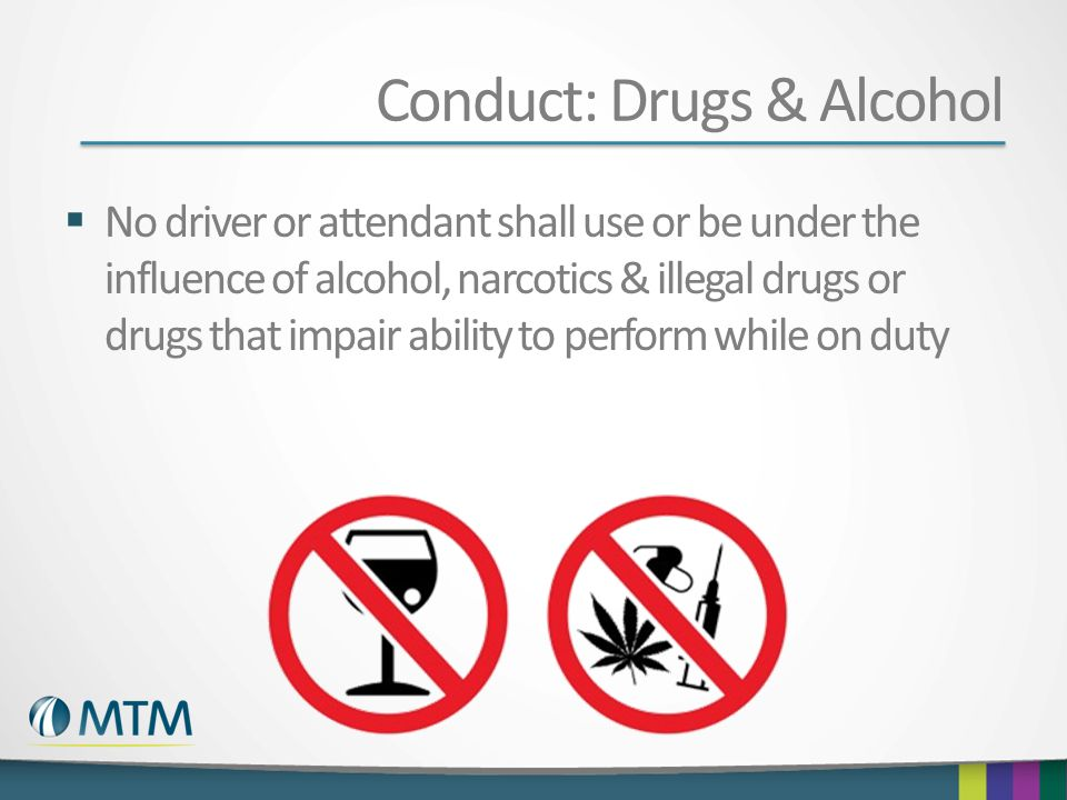 Conduct: Drugs & Alcohol  No driver or attendant shall use or be under the influence of alcohol, narcotics & illegal drugs or drugs that impair ability to perform while on duty