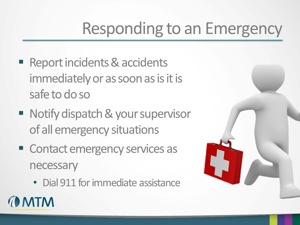 Responding to an Emergency  Report incidents & accidents immediately or as soon as is it is safe to do so  Notify dispatch & your supervisor of all emergency situations  Contact emergency services as necessary Dial 911 for immediate assistance