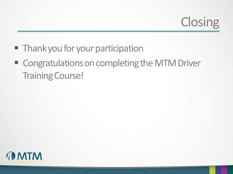 Closing  Thank you for your participation  Congratulations on completing the MTM Driver Training Course!