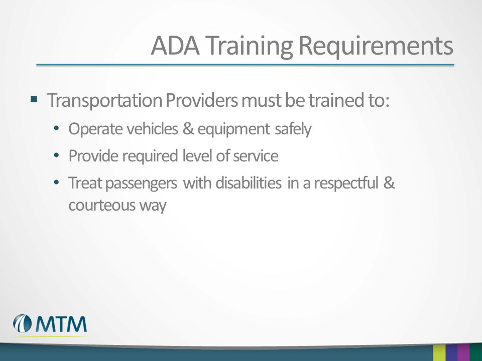 ADA Training Requirements  Transportation Providers must be trained to: Operate vehicles & equipment safely Provide required level of service Treat passengers with disabilities in a respectful & courteous way