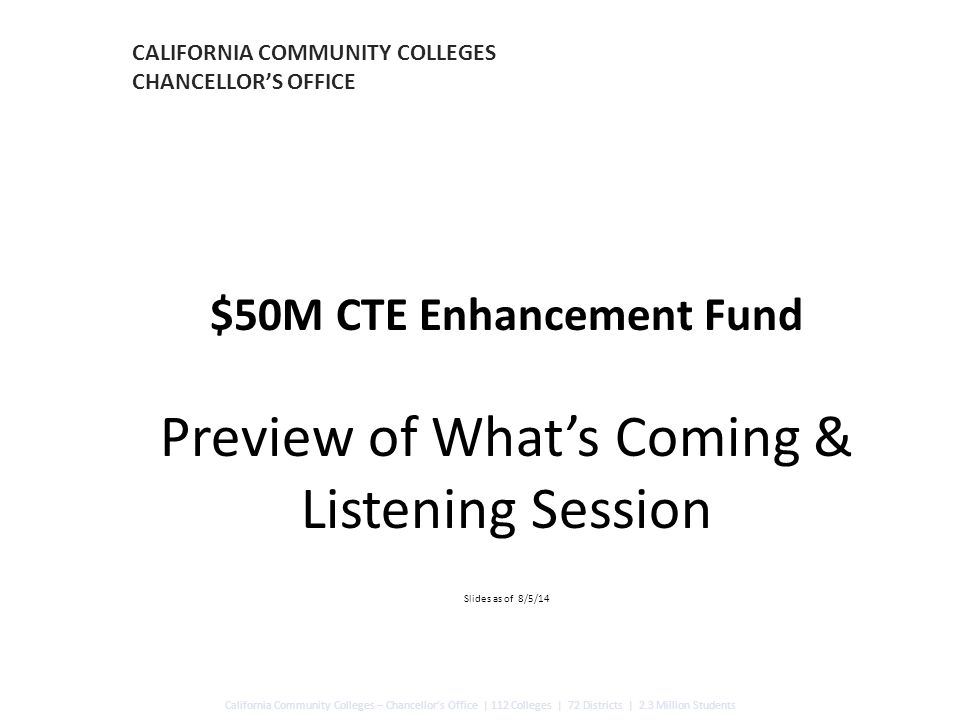 CALIFORNIA COMMUNITY COLLEGES CHANCELLOR'S OFFICE $50M CTE Enhancement Fund Preview of What's Coming & Listening Session Slides as of 8/5/14 California Community Colleges – Chancellor's Office | 112 Colleges | 72 Districts | 2.3 Million Students