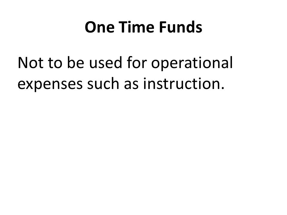 One Time Funds Not to be used for operational expenses such as instruction.