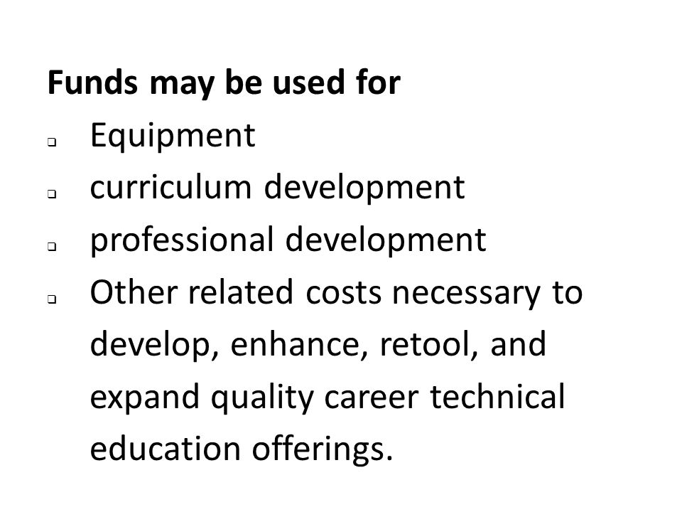Funds may be used for  Equipment  curriculum development  professional development  Other related costs necessary to develop, enhance, retool, and expand quality career technical education offerings.