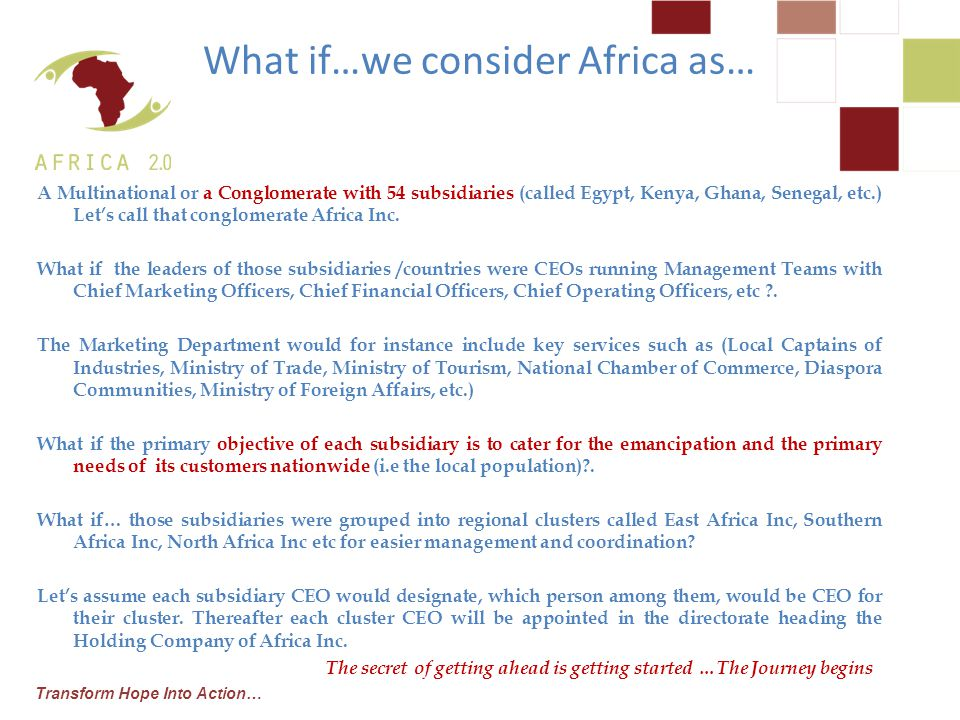 Transform Hope Into Action… A Multinational or a Conglomerate with 54 subsidiaries (called Egypt, Kenya, Ghana, Senegal, etc.) Let's call that conglomerate Africa Inc.