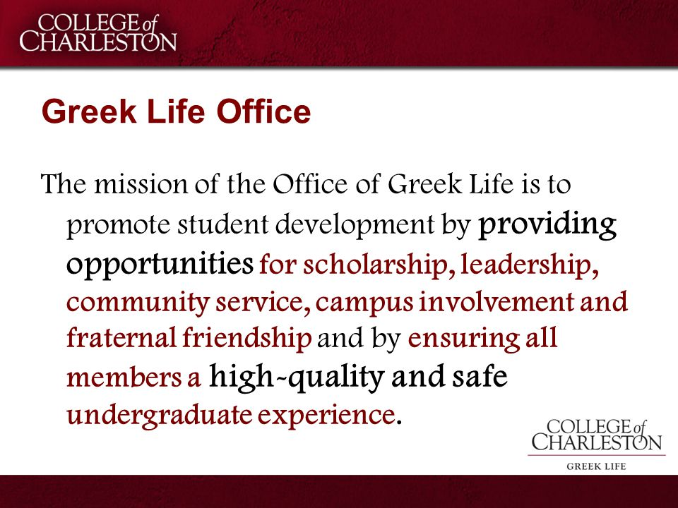 Greek Life Office The mission of the Office of Greek Life is to promote student development by providing opportunities for scholarship, leadership, co