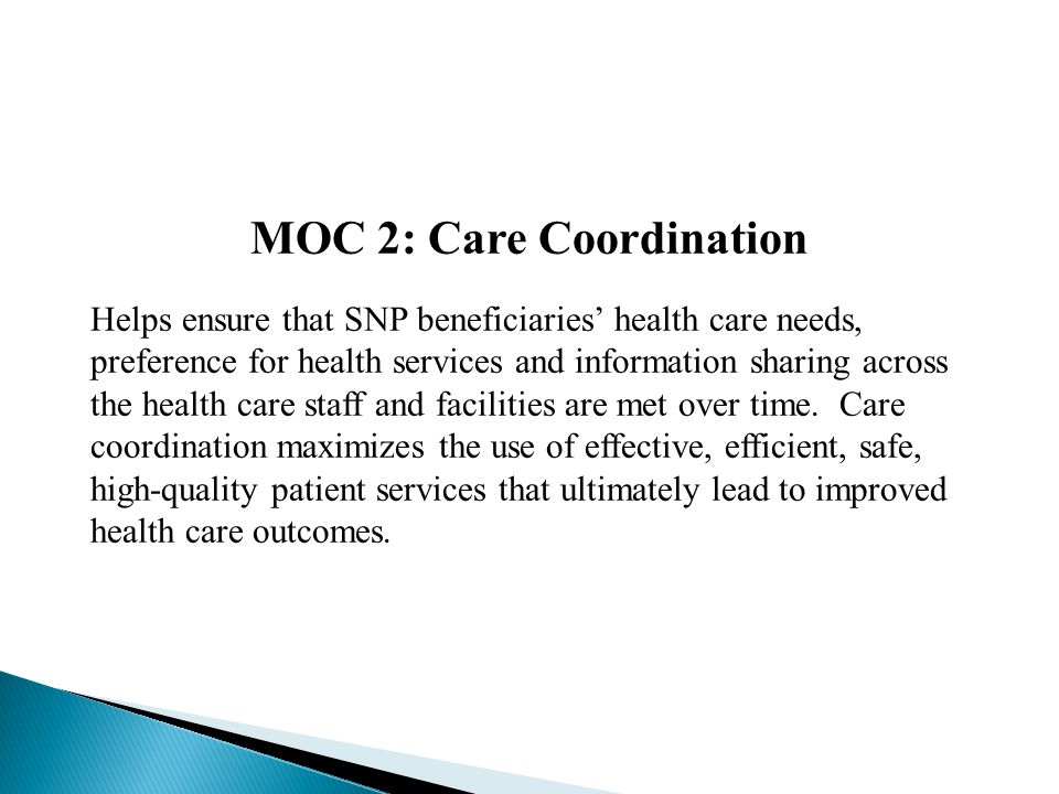 MOC 2: Care Coordination Helps ensure that SNP beneficiaries' health care needs, preference for health services and information sharing across the health care staff and facilities are met over time.