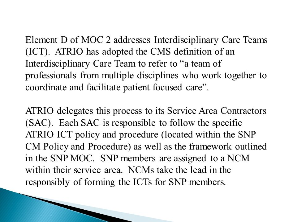 "Element D of MOC 2 addresses Interdisciplinary Care Teams (ICT). ATRIO has adopted the CMS definition of an Interdisciplinary Care Team to refer to ""a"