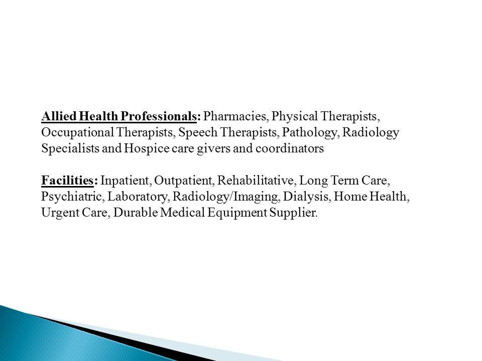Allied Health Professionals: Pharmacies, Physical Therapists, Occupational Therapists, Speech Therapists, Pathology, Radiology Specialists and Hospice care givers and coordinators Facilities: Inpatient, Outpatient, Rehabilitative, Long Term Care, Psychiatric, Laboratory, Radiology/Imaging, Dialysis, Home Health, Urgent Care, Durable Medical Equipment Supplier.