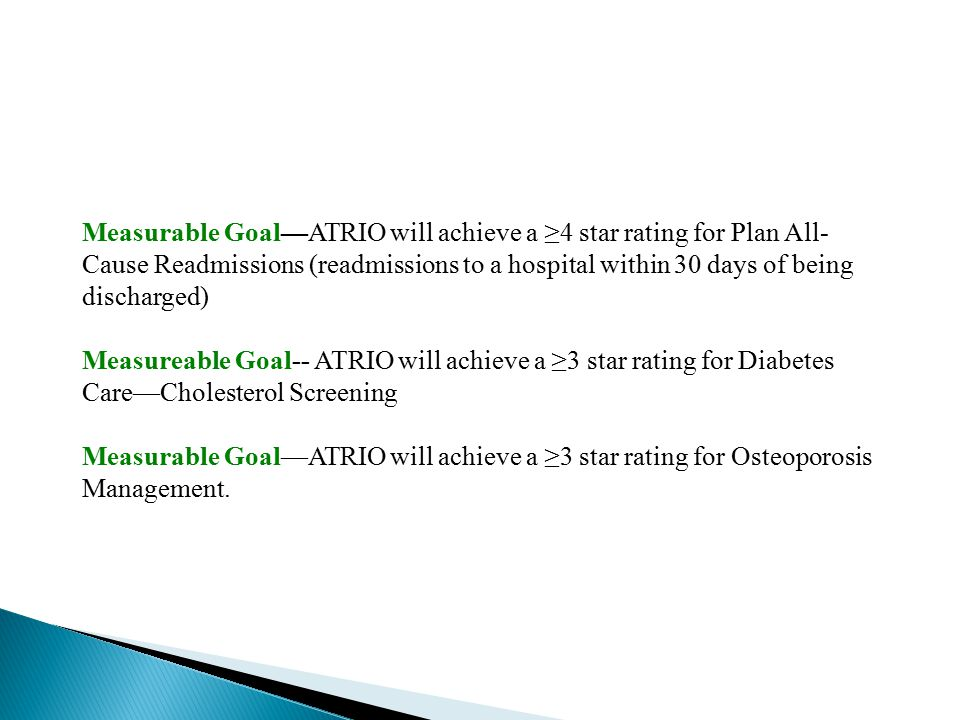 Measurable Goal—ATRIO will achieve a ≥4 star rating for Plan All- Cause Readmissions (readmissions to a hospital within 30 days of being discharged) Measureable Goal-- ATRIO will achieve a ≥3 star rating for Diabetes Care—Cholesterol Screening Measurable Goal—ATRIO will achieve a ≥3 star rating for Osteoporosis Management.