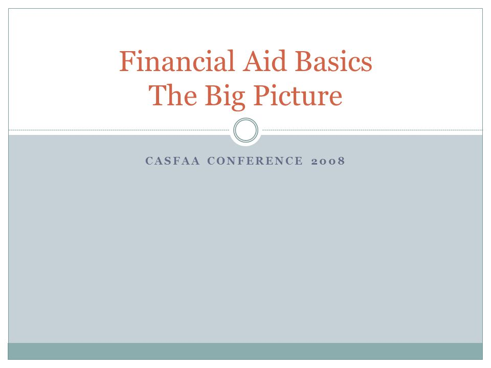 CASFAA CONFERENCE 2008 Financial Aid Basics The Big Picture