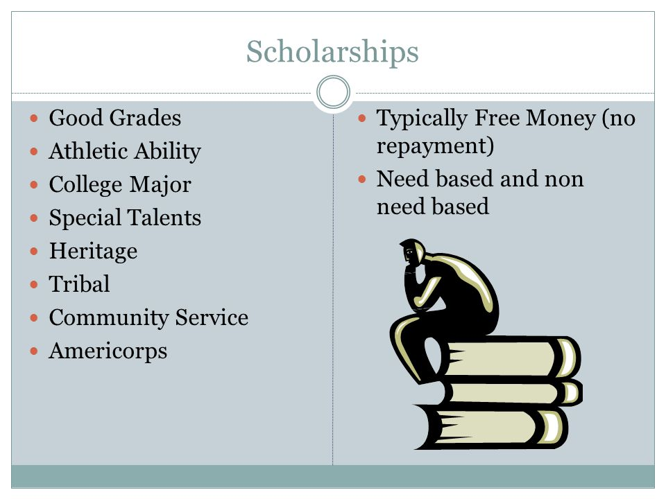 Scholarships Good Grades Athletic Ability College Major Special Talents Heritage Tribal Community Service Americorps Typically Free Money (no repayment) Need based and non need based
