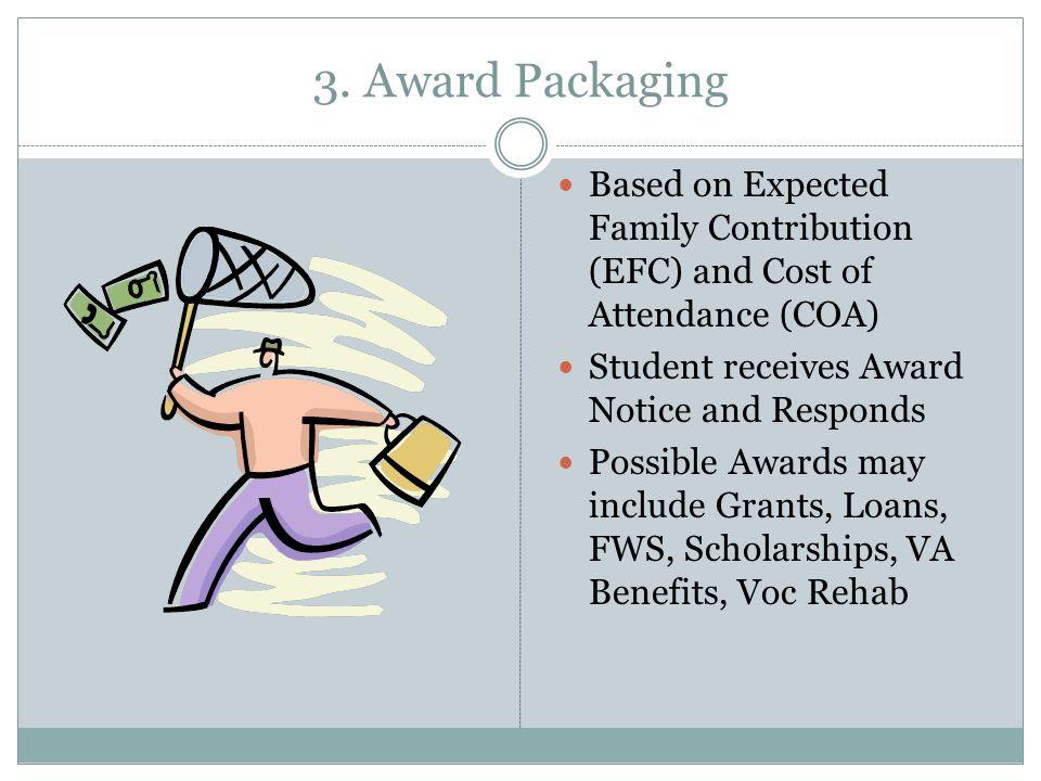 3. Award Packaging Based on Expected Family Contribution (EFC) and Cost of Attendance (COA) Student receives Award Notice and Responds Possible Awards