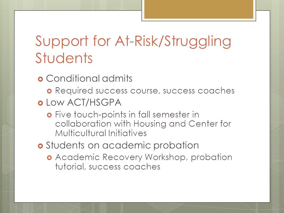Support for At-Risk/Struggling Students  Conditional admits  Required success course, success coaches  Low ACT/HSGPA  Five touch-points in fall semester in collaboration with Housing and Center for Multicultural Initiatives  Students on academic probation  Academic Recovery Workshop, probation tutorial, success coaches