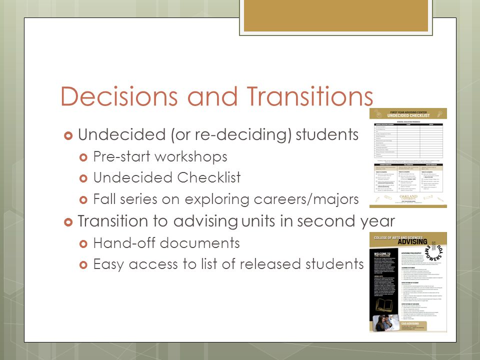 Decisions and Transitions  Undecided (or re-deciding) students  Pre-start workshops  Undecided Checklist  Fall series on exploring careers/majors  Transition to advising units in second year  Hand-off documents  Easy access to list of released students