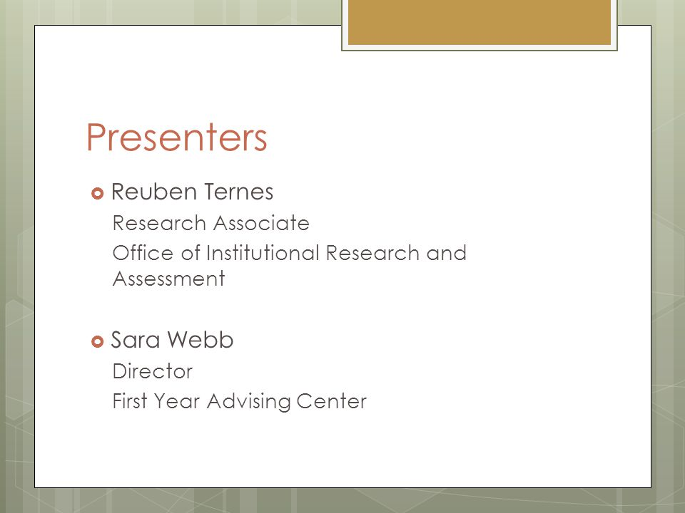Presenters  Reuben Ternes Research Associate Office of Institutional Research and Assessment  Sara Webb Director First Year Advising Center