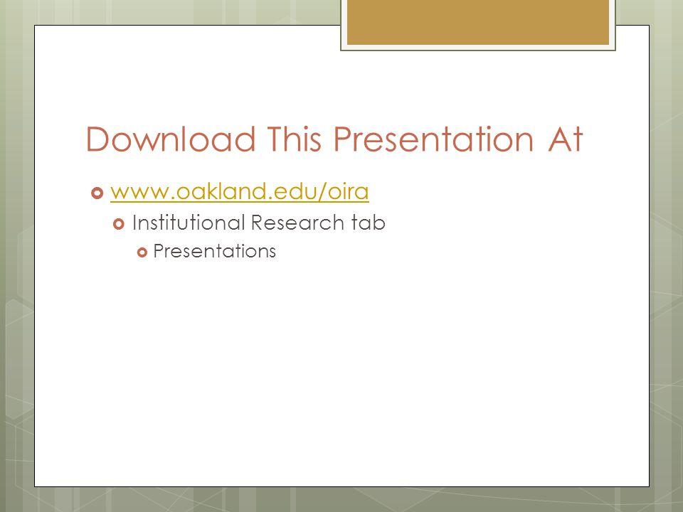 Download This Presentation At  www.oakland.edu/oira www.oakland.edu/oira  Institutional Research tab  Presentations