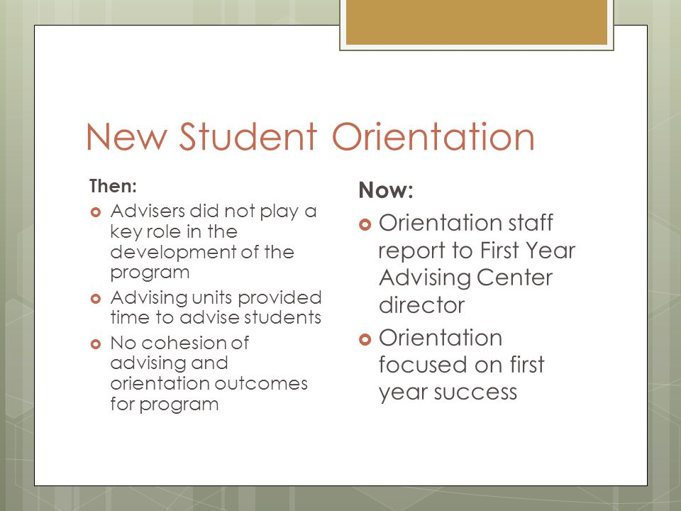 New Student Orientation Then:  Advisers did not play a key role in the development of the program  Advising units provided time to advise students  No cohesion of advising and orientation outcomes for program Now:  Orientation staff report to First Year Advising Center director  Orientation focused on first year success