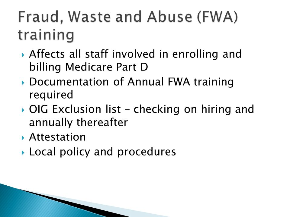  Affects all staff involved in enrolling and billing Medicare Part D  Documentation of Annual FWA training required  OIG Exclusion list – checking on hiring and annually thereafter  Attestation  Local policy and procedures