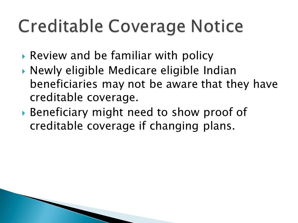 Review and be familiar with policy  Newly eligible Medicare eligible Indian beneficiaries may not be aware that they have creditable coverage.