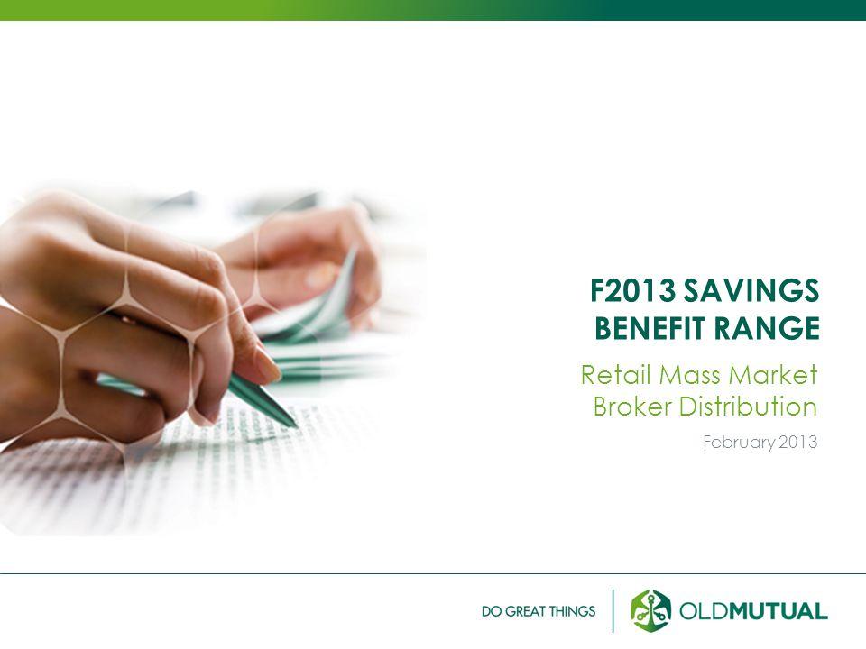 F2013 SAVINGS BENEFIT RANGE Retail Mass Market Broker Distribution February 2013