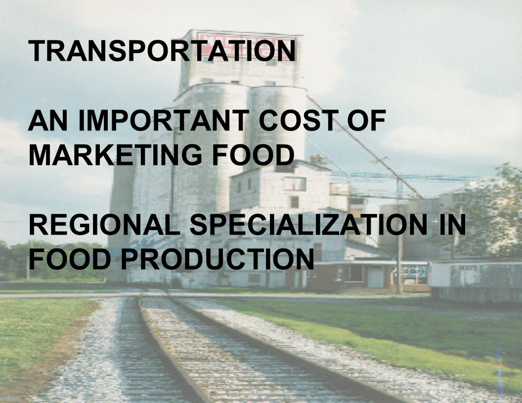 TRANSPORTATION AN IMPORTANT COST OF MARKETING FOOD REGIONAL SPECIALIZATION IN FOOD PRODUCTION