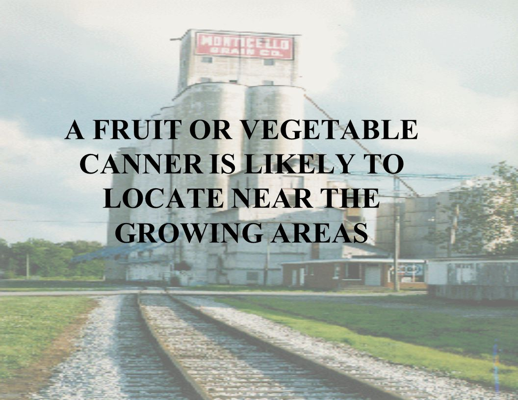 A FRUIT OR VEGETABLE CANNER IS LIKELY TO LOCATE NEAR THE GROWING AREAS