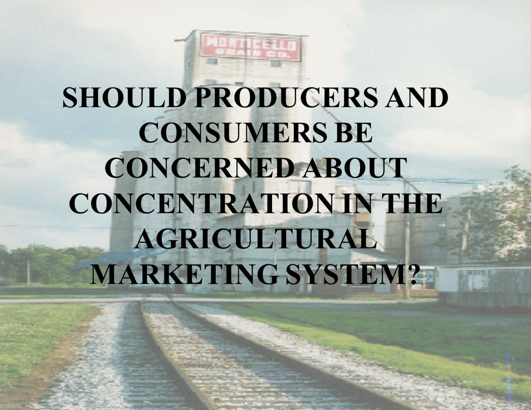 SHOULD PRODUCERS AND CONSUMERS BE CONCERNED ABOUT CONCENTRATION IN THE AGRICULTURAL MARKETING SYSTEM